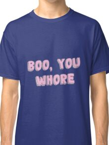 BOO, YOU WHORE TUMBLR Classic T-Shirt