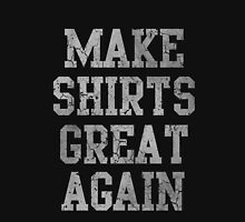 Make Shirts Great Again Unisex T-Shirt