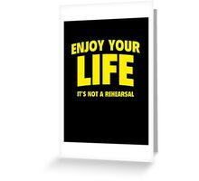 Enjoy Your Life. It's Not A Rehearsal. Greeting Card