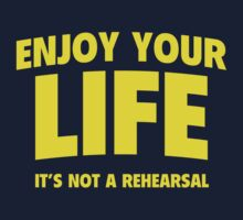 Enjoy Your Life. It's Not A Rehearsal. by DesignFactoryD