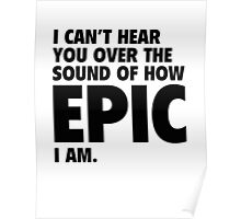 I Can't Hear You Over The Sound Of How Epic I Am Poster