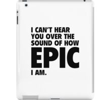 I Can't Hear You Over The Sound Of How Epic I Am iPad Case/Skin