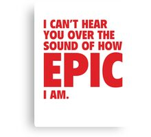 I Can't Hear You Over The Sound Of How Epic I Am Canvas Print