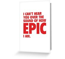 I Can't Hear You Over The Sound Of How Epic I Am Greeting Card