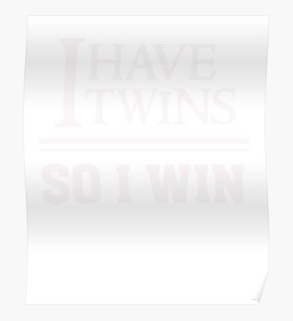I have twins so I win - Funny Twin Parent T Shirt Poster