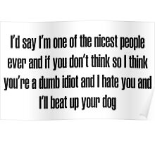 I'd say I'm one of the nicest people ever and if you don't think so I think you're a dumb idiot and I hate you and I'll beat up your dog Poster