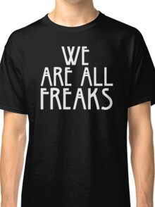 WE ARE ALL FREAKS Classic T-Shirt