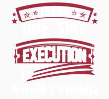Ideas are shit, execution is everything by BrianBest