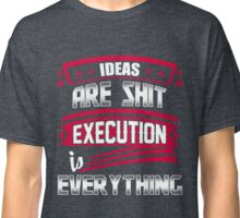 Ideas are shit, execution is everything Classic T-Shirt