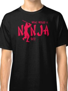 What Would A Ninja Do Classic T-Shirt
