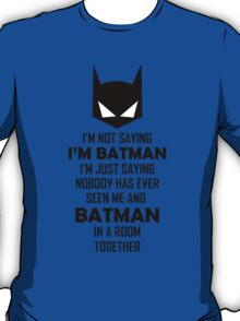 I'm not saying I'm Batman... T-Shirt