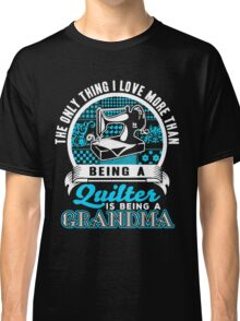 The Only Thing I love More Than Being A Quilter is being a Grandma Classic T-Shirt