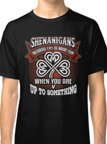 Shenanigans Because Life is More Fun When you Are Up to Something Classic T-Shirt