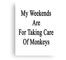 My Weekends Are For Taking Care Of Monkeys  Canvas Print