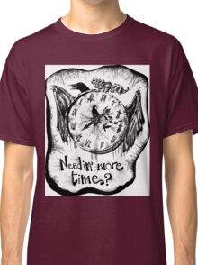 Needin' more time, my friends? Classic T-Shirt
