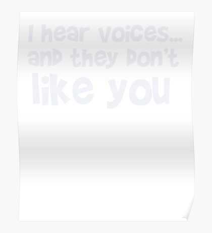 I hear voices and they don't like you - funny humor t shirt Poster