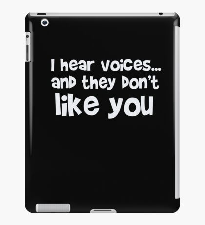 I hear voices and they don't like you - funny humor t shirt iPad Case/Skin