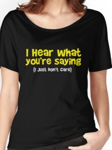 I hear what you are saying - Don't Care - Funny T Shirt Women's Relaxed Fit T-Shirt