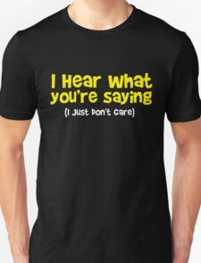 I hear what you are saying - Don't Care - Funny T Shirt Unisex T-Shirt