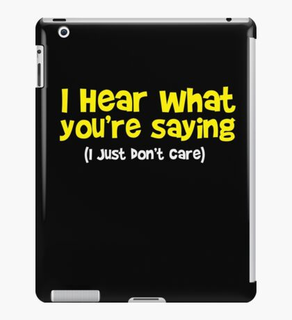I hear what you are saying - Don't Care - Funny T Shirt iPad Case/Skin