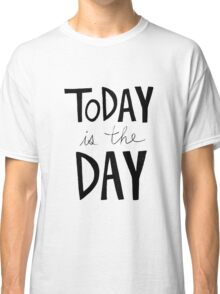Today is the Day Classic T-Shirt