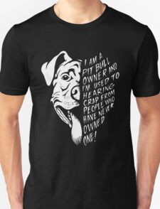 I am a pit bull owner and i am used to hearing crap from people who have never owner one Unisex T-Shirt