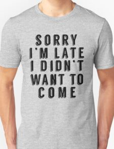 Sorry I'm Late I Didn't Want To Come Funny T-Shirt Unisex T-Shirt