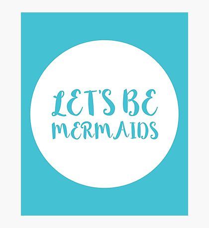 Let's Be Mermaids Funny Quote Photographic Print