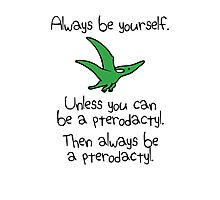 Always be yourself, unless you can be a pterodactyl Photographic Print