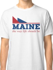 Maine the way life should be Classic T-Shirt