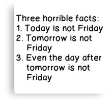 THREE HORRIBLE FACTS: NOT FRIDAY Canvas Print