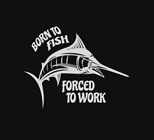 Born To Fish Force to Work Unisex T-Shirt