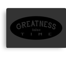 GREATNESS takes TIME Canvas Print