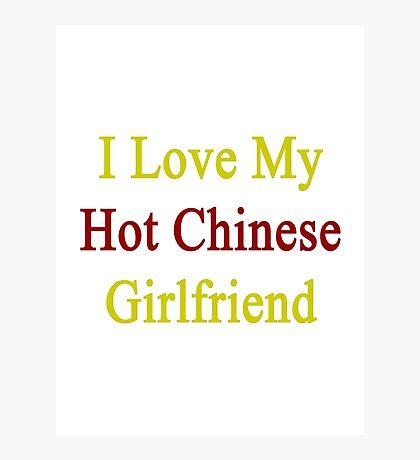 I Love My Hot Chinese Girlfriend  Photographic Print