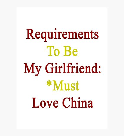 Requirements To Be My Girlfriend: *Must Love China  Photographic Print