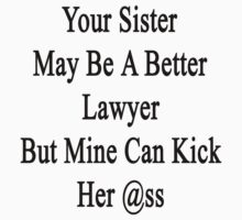 Your Sister May Be A Better Lawyer But Mine Can Kick Her Ass  by supernova23