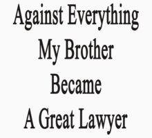 Against Everything My Brother Became A Great Lawyer  by supernova23