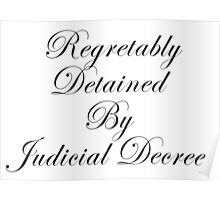 Regretably Detained By Judicial Decree. Poster