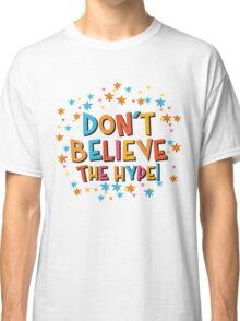 Don't Believe The Hype! Classic T-Shirt