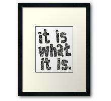 It Is What It Is Framed Print