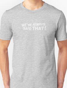 We've Always Said That Unisex T-Shirt
