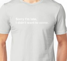 Sorry I'm late, I didn't want to come. Unisex T-Shirt