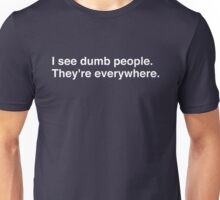 I see dumb people. They're everywhere. Unisex T-Shirt