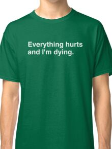 Everything hurts and I'm dying. Classic T-Shirt