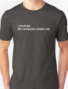 I must go. My computer needs me. Unisex T-Shirt
