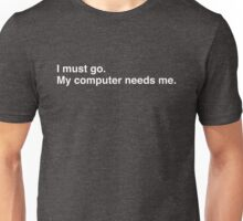 I must go. My computer needs me. Unisex T-Shirt