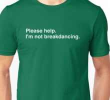 Please help. I'm not breakdancing. Unisex T-Shirt