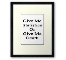 Give Me Statistics Or Give Me Death  Framed Print