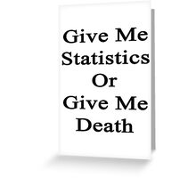 Give Me Statistics Or Give Me Death  Greeting Card