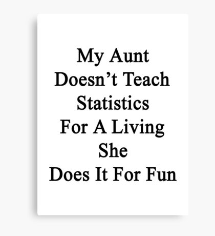 My Aunt Doesn't Teach Statistics For A Living She Does It For Fun  Canvas Print